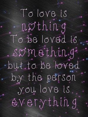 To love is nothing To be loved is something but to be loved by the person you love is everything