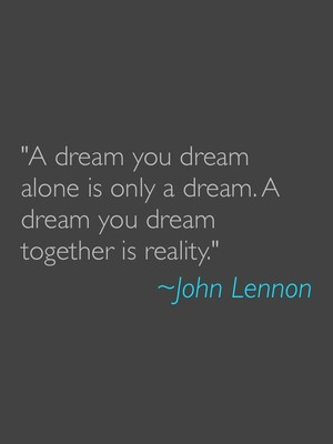 """""""A dream you dream alone is only a dream. A dream you dream together is reality."""" ~John Lennon"""