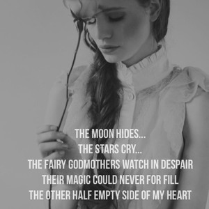 The moon hides... The stars cry... The fairy godmothers watch in despair Their magic could never for fill The other half empty side of my heart