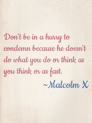 Don't be in a hurry to condemn because he doesn't do what you do or think as you think or as fast. ~Malcolm X
