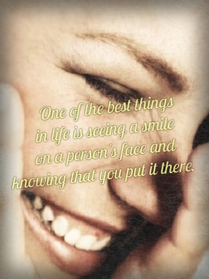 One of the best things in life is seeing a smile on a person's face and knowing that you put it there.