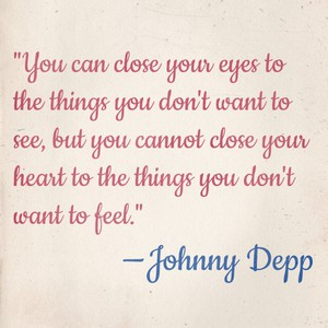 """""""You can close your eyes to the things you don't want to see, but you cannot close your heart to the things you don't want to feel."""" —Johnny Depp"""