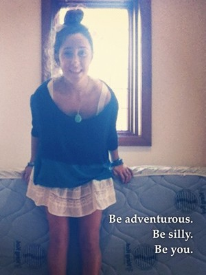 Be adventurous. Be silly. Be you.