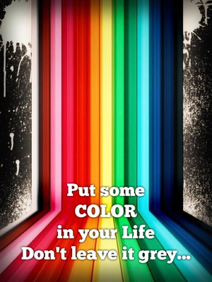 Put some COLOR in your Life Don't leave it grey...