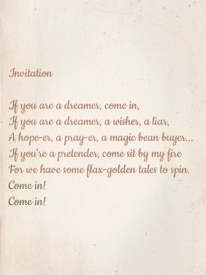 Invitation If you are a dreamer, come in, If you are a dreamer, a wisher, a liar, A hope-er, a pray-er, a magic bean buyer... If you're a pretender, come sit by my fire For we have some flax-golden tales to spin. Come in! Come in!