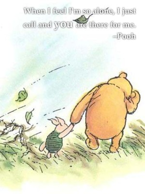 When I feel I'm so alone, I just call and you are there for me. –Pooh