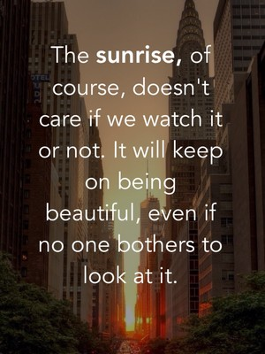 The sunrise, of course, doesn't care if we watch it or not. It will keep on being beautiful, even if no one bothers to look at it.