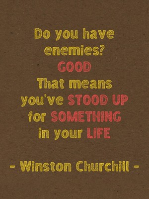 Do you have enemies? GOOD That means you've stood up for something in your life - Winston Churchill -