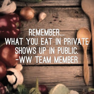 Remember... What you eat in private shows up in public. -WW Team Member