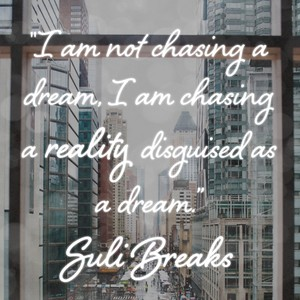 """I am not chasing a dream, I am chasing a reality disguised as a dream."" Suli Breaks"