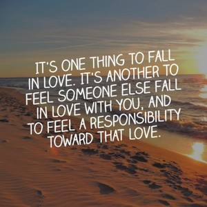 It's one thing to fall in love. It's another to feel someone else fall in love with you, and to feel a responsibility toward that love.
