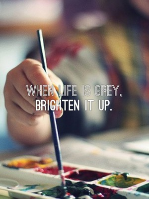 When life is grey, brighten it up.