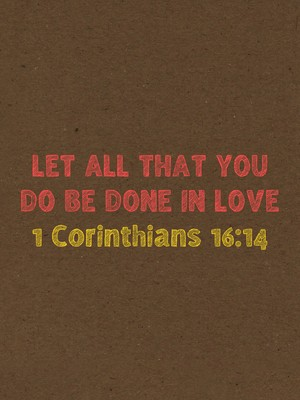 Let all that you do be done in love 1 Corinthians 16:14
