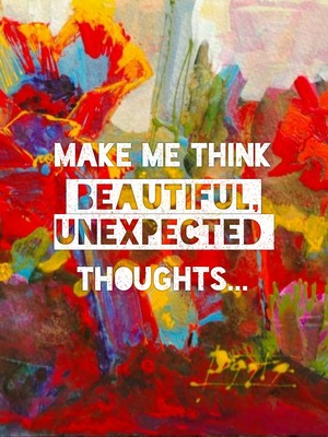 Make me think beautiful, unexpected thoughts...