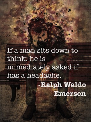 If a man sits down to think, he is immediately asked if has a headache. -Ralph Waldo Emerson