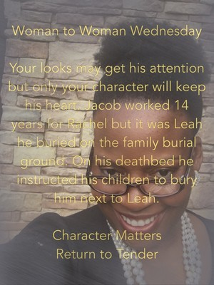Woman to Woman Wednesday Your looks may get his attention but only your character will keep his heart. Jacob worked 14 years for Rachel but it was Leah he buried on the family burial ground. On his deathbed he instructed his children to bury him next to Leah. Character Matters Return to Tender