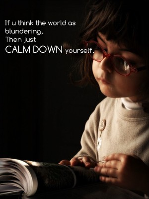 If u think the world as blundering, Then just calm down yourself.
