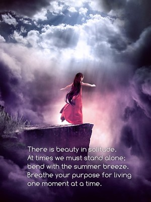 There is beauty in solitude. At times we must stand alone; bend with the summer breeze. Breathe your purpose for living one moment at a time.