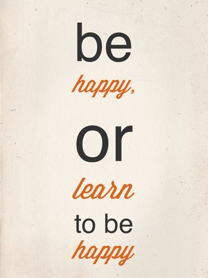 be happy, or learn to be happy