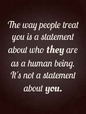 The way people treat you is a statement about who they are as a human being. It's not a statement about you.