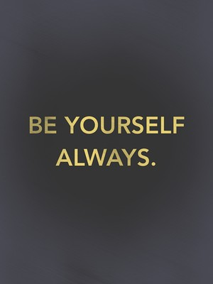 BE YOURSELF ALWAYS.