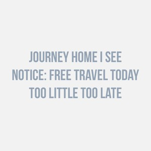 Journey home I see Notice: free travel today Too little too late