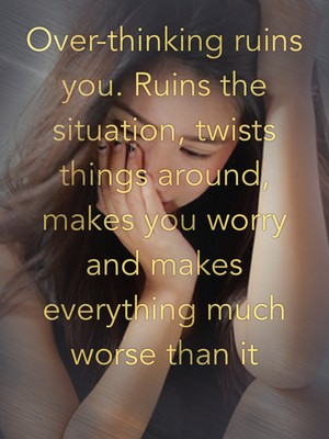Over-thinking ruins you. Ruins the situation, twists things around, makes you worry and makes everything much worse than it actually is.