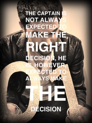 The Captain is not always expected to make the right decision, He is, however, expected to always make the decision