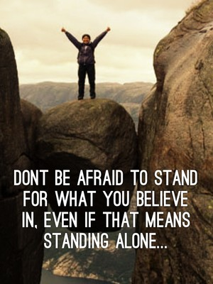 Dont be afraid to stand for what you believe in, even if that means standing alone...
