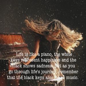Life is like a piano, the white keys represent happiness and the black shows sadness. But as you go through life's journey, remember that the black keys also make music.
