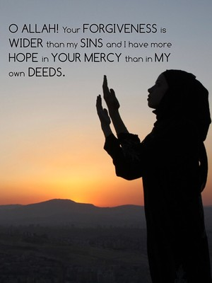 O Allah! Your forgiveness is wider than my sins and I have more hope in Your mercy than in my own deeds.