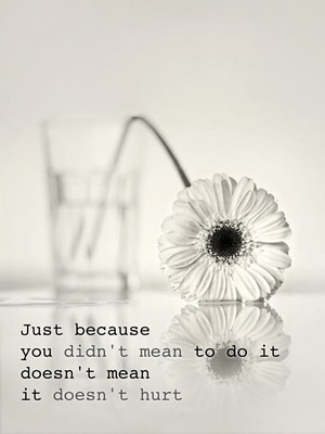 Just because you didn't mean to do it doesn't mean it doesn't hurt