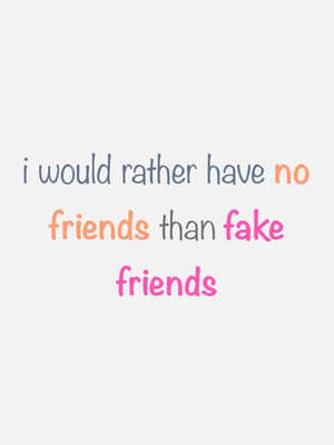 i would rather have no friends than fake friends