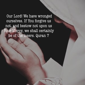 Our Lord! We have wronged ourselves. If You forgive us not, and bestow not upon us Your Mercy, we shall certainly be of the losers. Quran 7
