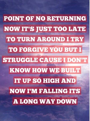 Point of no returning now it's just too late to turn around I try to forgive you but I struggle cause I don't know how we built it up so high and now I'm falling its a long way down