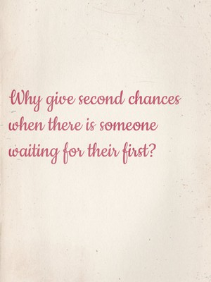 Why give second chances when there is someone waiting for their first?