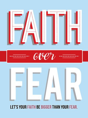 Let's your faith be bigger than your fear.