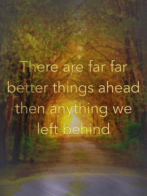 There are far far better things ahead then anything we left behind