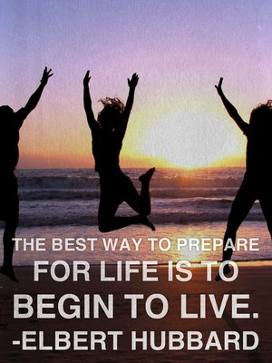 The best way to prepare for life is to begin to live. -Elbert Hubbard