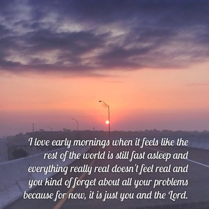 I love early mornings when it feels like the rest of the world is still fast asleep and everything really real doesn't feel real and you kind of forget about all your problems because for now, it is just you and the Lord.
