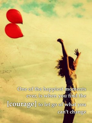 One of the happiest moments ever, is when you find the [courage] to let go of what you can't change