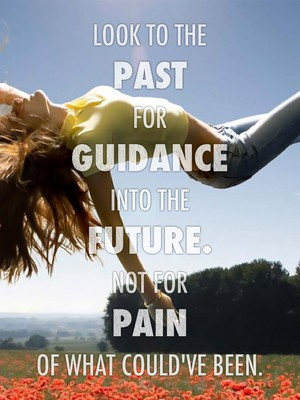 Look to the past for guidance into the future. Not for pain of what could've been.