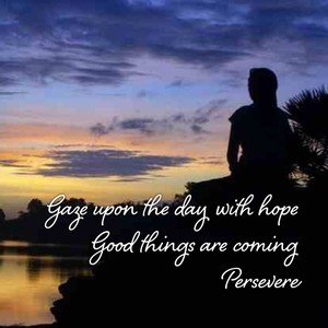 Gaze upon the day with hope Good things are coming Persevere