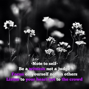 •Note to self• Be a witness not a judge Focus on yourself not on others Listen to your heart not to the crowd