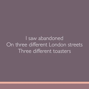 I saw abandoned On three different London streets Three different toasters