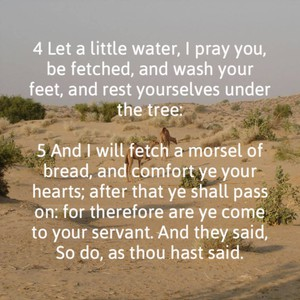 4 Let a little water, I pray you, be fetched, and wash your feet, and rest yourselves under the tree: 5 And I will fetch a morsel of bread, and comfort ye your hearts; after that ye shall pass on: for therefore are ye come to your servant. And they said, So do, as thou hast said.