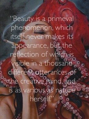 """Beauty is a primeval phenomenon, which itself never makes its appearance, but the reflection of which is visible in a thousand different utterances of the creative mind, and is as various as nature herself."""