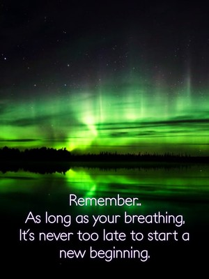 Remember... As long as your breathing, It's never too late to start a new beginning.