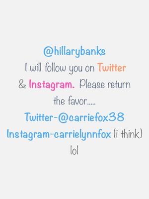 @hillarybanks I will follow you on Twitter & Instagram. Please return the favor..... Twitter-@carriefox38 Instagram-carrielynnfox (i think) lol