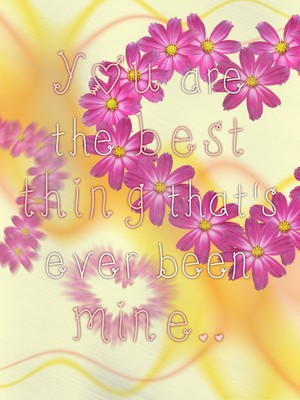 You are the best thing that's ever been mine..